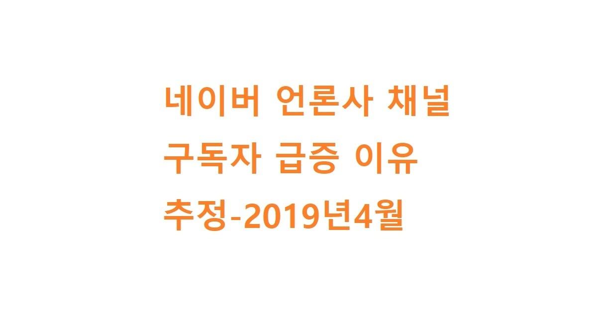 네이버 언론사 채널 구독자 급증 이유 추정-2019년4월