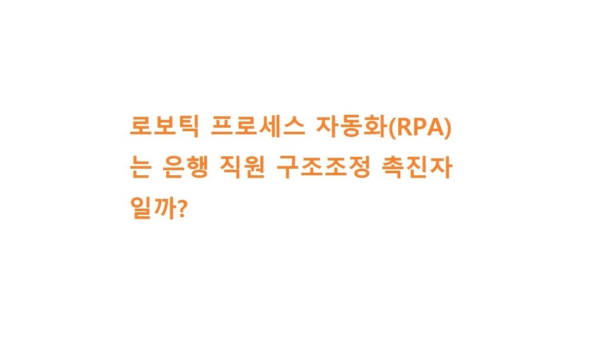 로보틱 프로세스 자동화(RPA)는 은행 직원 구조조정 촉진자일까