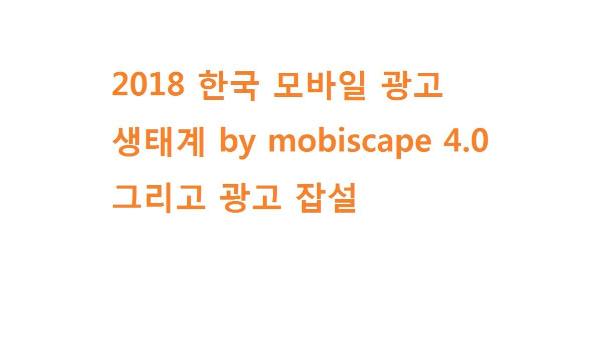 2018 한국 모바일 광고 생태계 by mobiscape 4.0과 광고 잡설